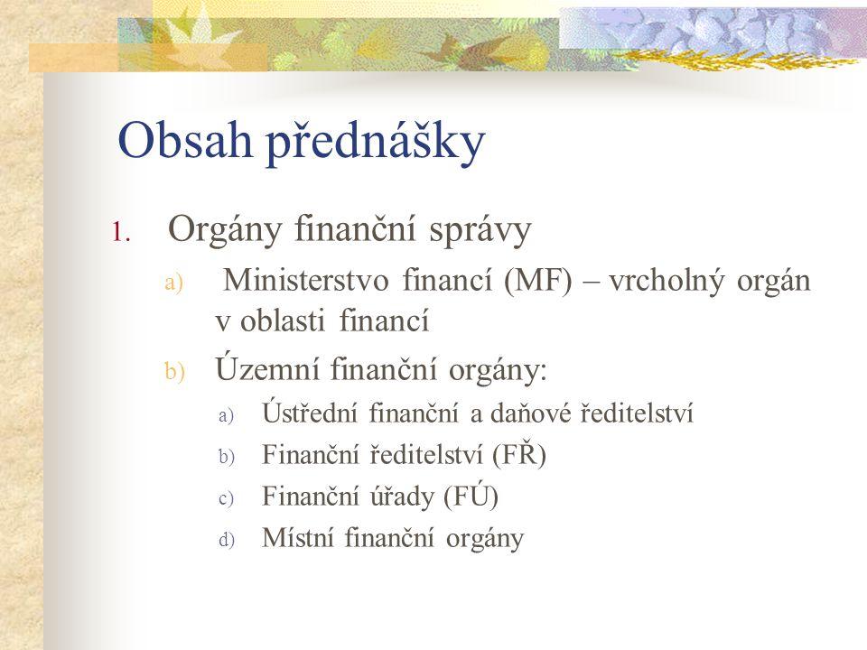 Obsah přednášky 1. Orgány finanční správy a) Ministerstvo financí (MF) – vrcholný orgán v oblasti financí b) Územní finanční orgány: a) Ústřední finan
