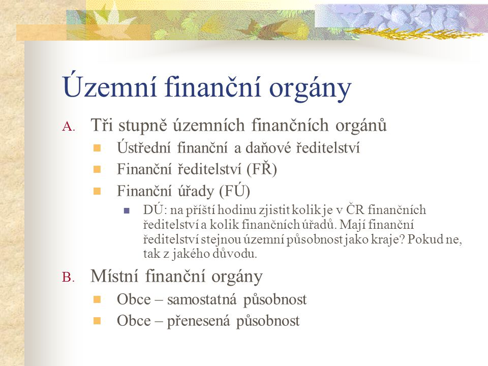 Územní finanční orgány A. Tři stupně územních finančních orgánů Ústřední finanční a daňové ředitelství Finanční ředitelství (FŘ) Finanční úřady (FÚ) D