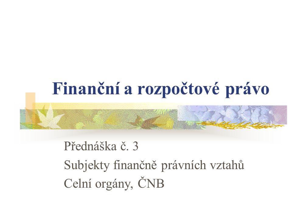 Finanční a rozpočtové právo Přednáška č. 3 Subjekty finančně právních vztahů Celní orgány, ČNB