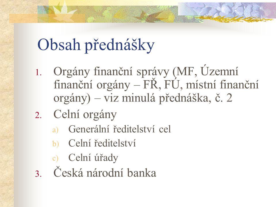Obsah přednášky 1. Orgány finanční správy (MF, Územní finanční orgány – FŘ, FÚ, místní finanční orgány) – viz minulá přednáška, č. 2 2. Celní orgány a