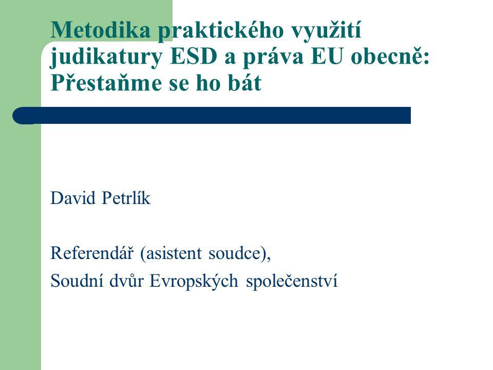 Metodika praktického využití judikatury ESD a práva EU obecně: Přestaňme se ho bát David Petrlík Referendář (asistent soudce), Soudní dvůr Evropských společenství