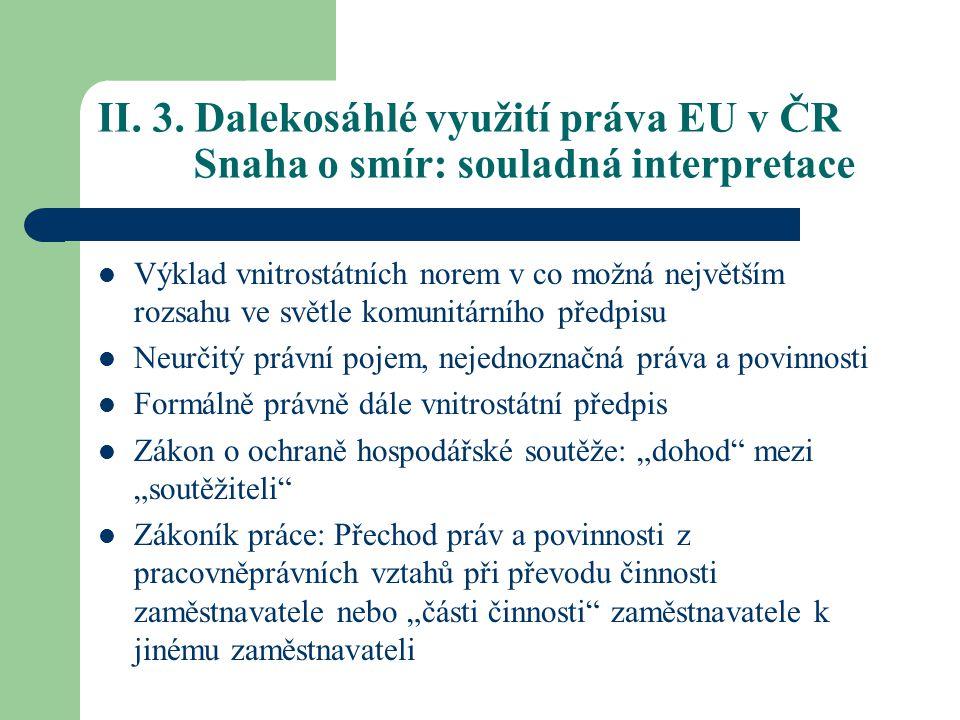 II. 3. Dalekosáhlé využití práva EU v ČR Snaha o smír: souladná interpretace Výklad vnitrostátních norem v co možná největším rozsahu ve světle komuni