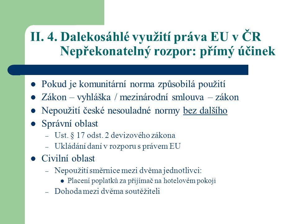 II. 4. Dalekosáhlé využití práva EU v ČR Nepřekonatelný rozpor: přímý účinek Pokud je komunitární norma způsobilá použití Zákon – vyhláška / mezinárod