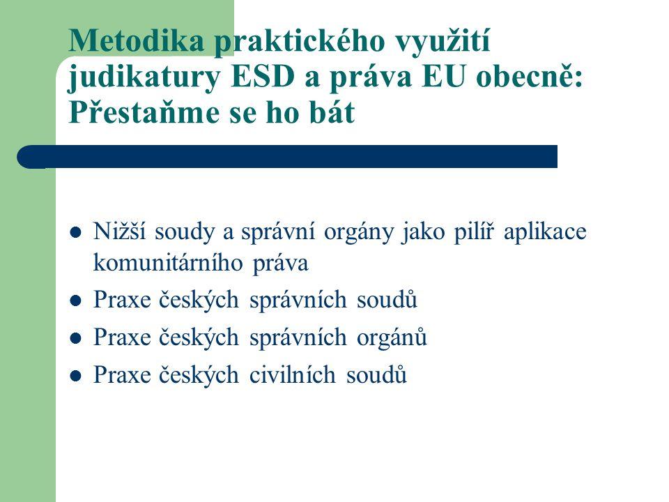 Metodika praktického využití judikatury ESD a práva EU obecně: Přestaňme se ho bát Nižší soudy a správní orgány jako pilíř aplikace komunitárního práva Praxe českých správních soudů Praxe českých správních orgánů Praxe českých civilních soudů