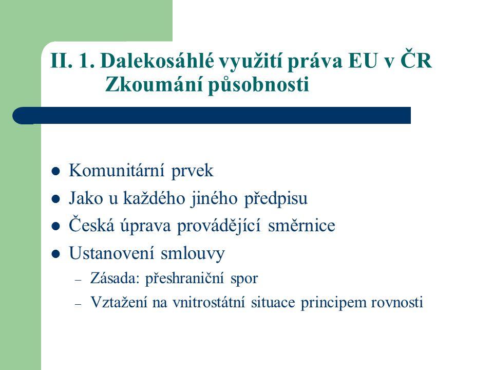II. 1. Dalekosáhlé využití práva EU v ČR Zkoumání působnosti Komunitární prvek Jako u každého jiného předpisu Česká úprava provádějící směrnice Ustano