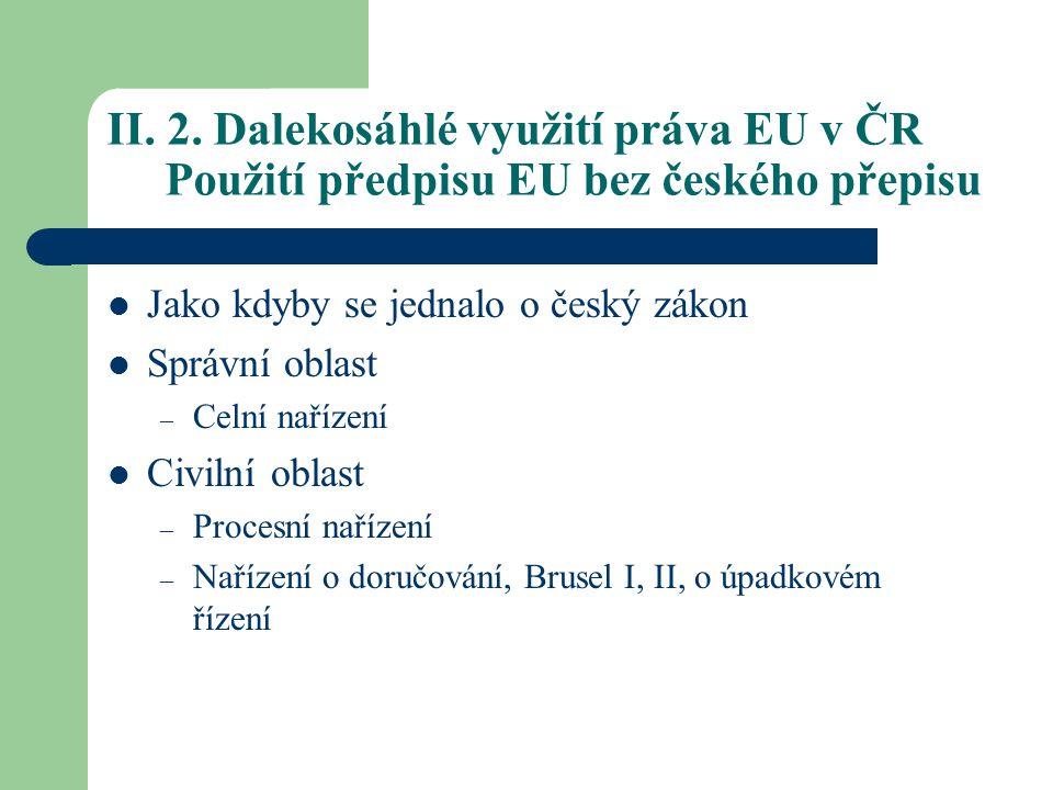 II. 2. Dalekosáhlé využití práva EU v ČR Použití předpisu EU bez českého přepisu Jako kdyby se jednalo o český zákon Správní oblast – Celní nařízení C