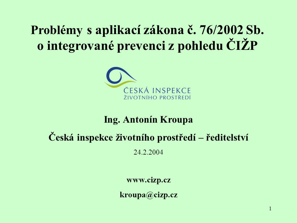 1 Problémy s aplikací zákona č. 76/2002 Sb. o integrované prevenci z pohledu ČIŽP Ing. Antonín Kroupa Česká inspekce životního prostředí – ředitelství