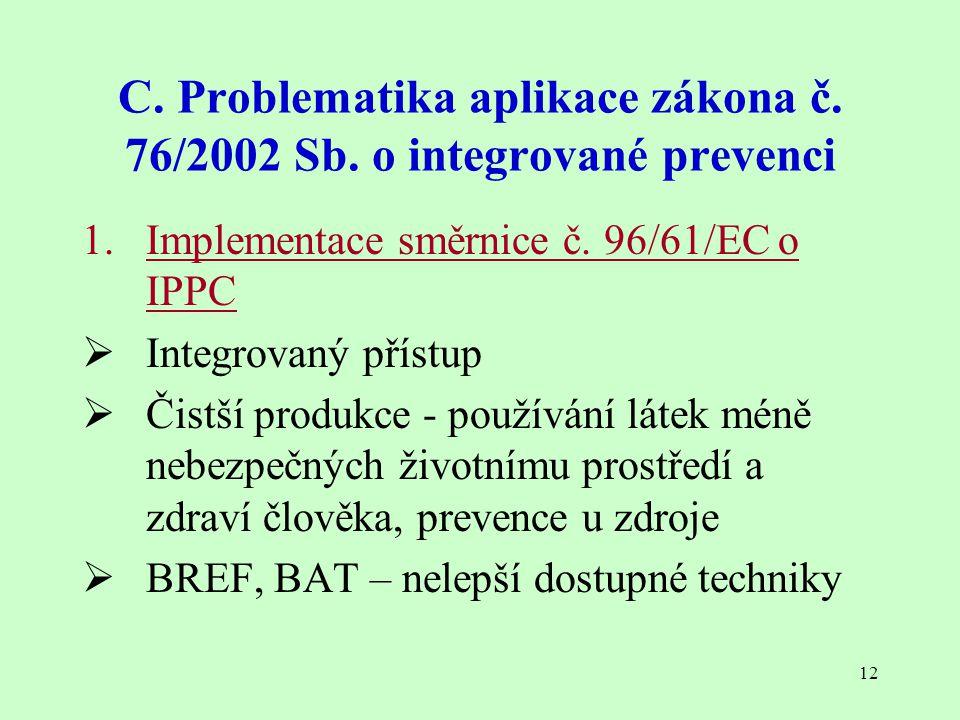 12 C. Problematika aplikace zákona č. 76/2002 Sb. o integrované prevenci 1. Implementace směrnice č. 96/61/EC o IPPC  Integrovaný přístup  Čistší pr