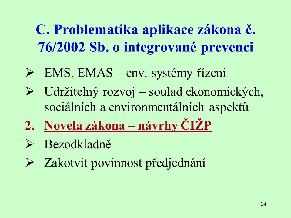 14 C. Problematika aplikace zákona č. 76/2002 Sb. o integrované prevenci  EMS, EMAS – env. systémy řízení  Udržitelný rozvoj – soulad ekonomických,