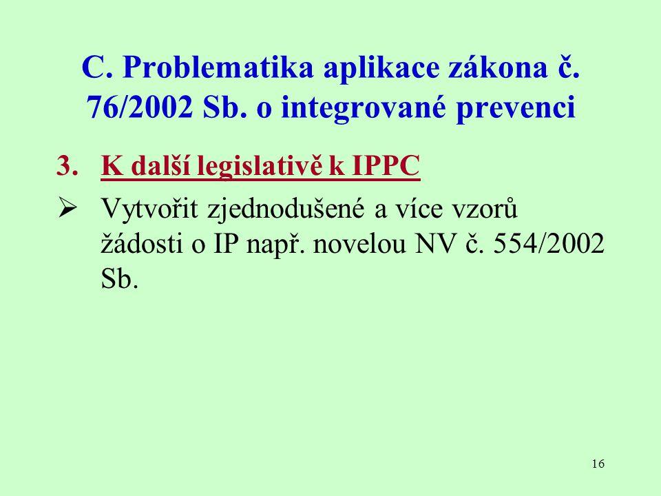 16 C. Problematika aplikace zákona č. 76/2002 Sb. o integrované prevenci 3. K další legislativě k IPPC  Vytvořit zjednodušené a více vzorů žádosti o