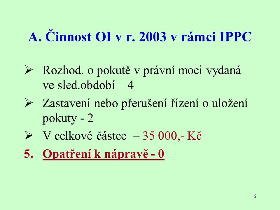 6 A. Činnost OI v r. 2003 v rámci IPPC  Rozhod. o pokutě v právní moci vydaná ve sled.období – 4  Zastavení nebo přerušení řízení o uložení pokuty -
