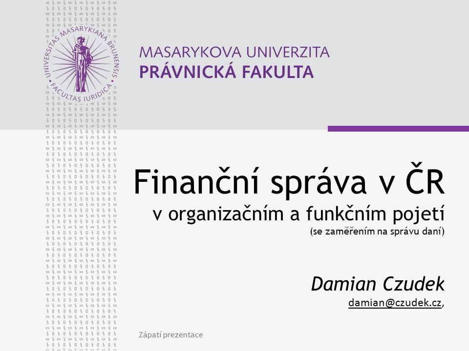 Zápatí prezentace Finanční správa v ČR v organizačním a funkčním pojetí (se zaměřením na správu daní) Damian Czudek damian@czudek.cz, damian@czudek.cz