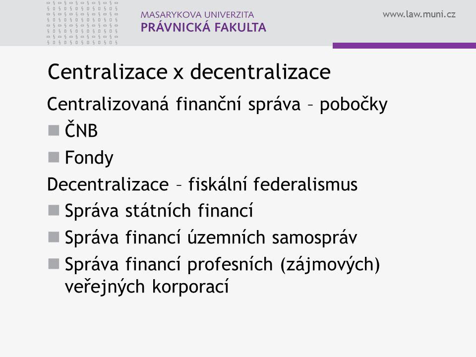 www.law.muni.cz Centralizace x decentralizace Centralizovaná finanční správa – pobočky ČNB Fondy Decentralizace – fiskální federalismus Správa státníc