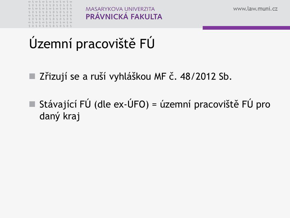 www.law.muni.cz Územní pracoviště FÚ Zřizují se a ruší vyhláškou MF č. 48/2012 Sb. Stávající FÚ (dle ex-ÚFO) = územní pracoviště FÚ pro daný kraj