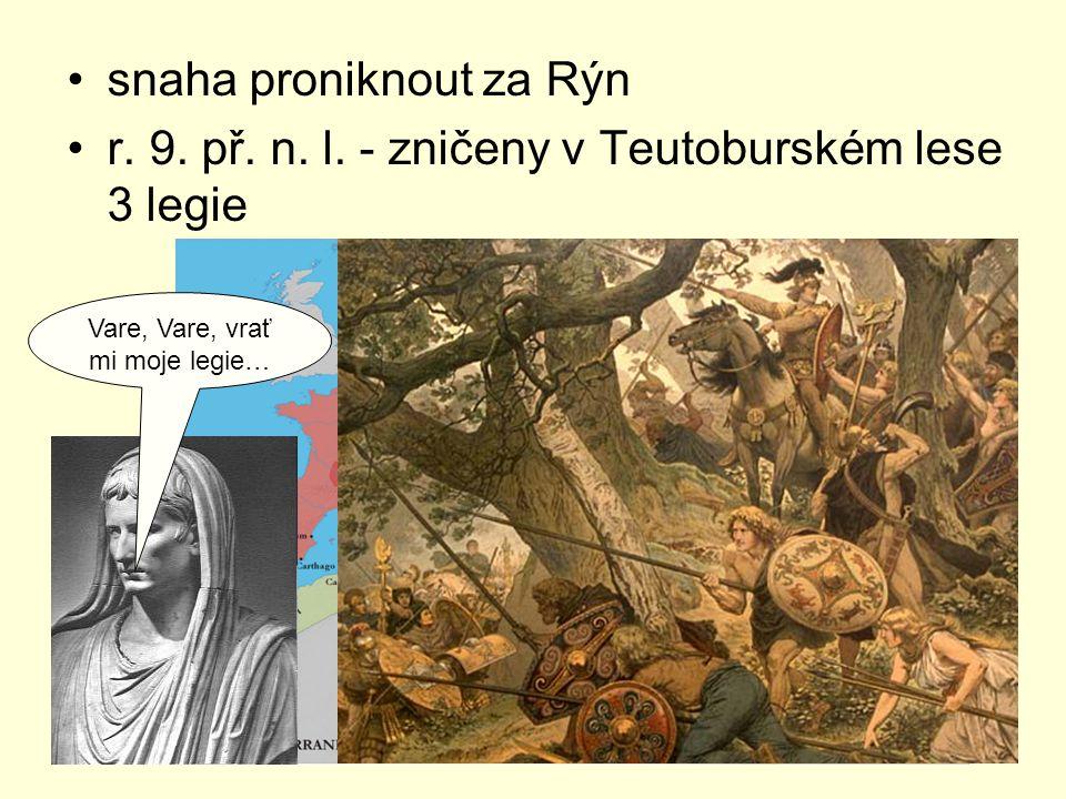 snaha proniknout za Rýn r. 9. př. n. l. - zničeny v Teutoburském lese 3 legie Vare, Vare, vrať mi moje legie…