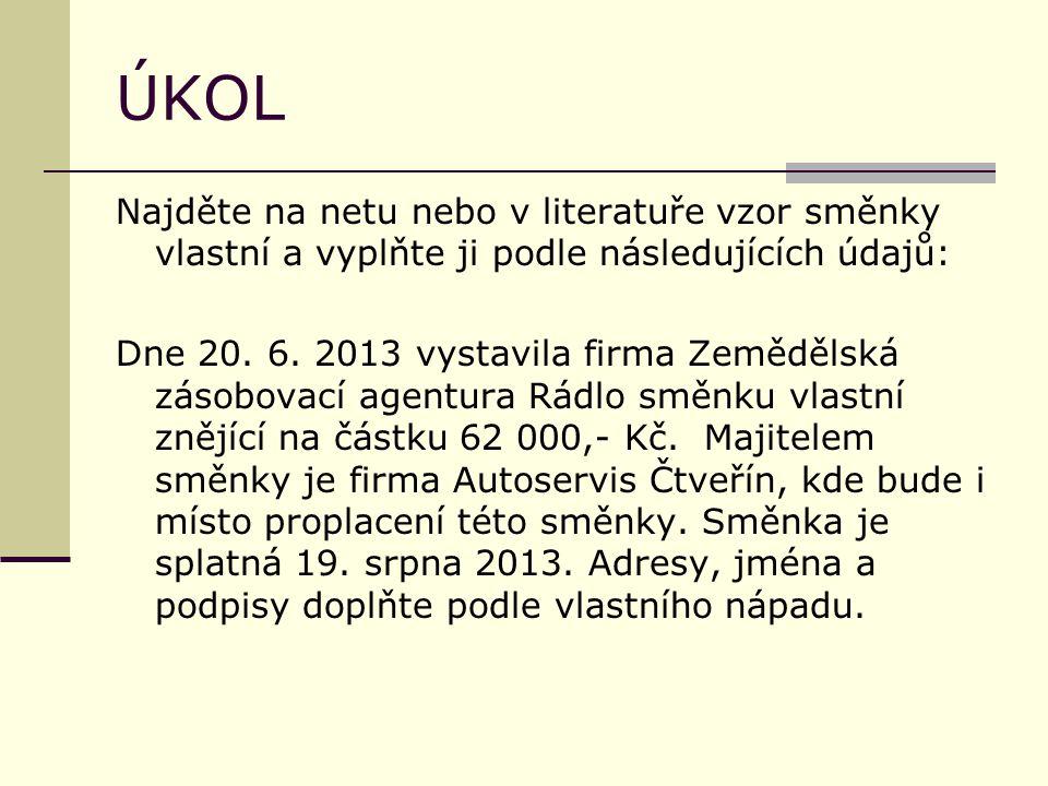 ÚKOL Najděte na netu nebo v literatuře vzor směnky vlastní a vyplňte ji podle následujících údajů: Dne 20. 6. 2013 vystavila firma Zemědělská zásobova