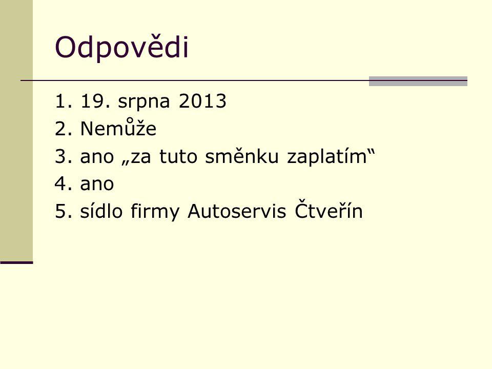 """Odpovědi 1. 19. srpna 2013 2. Nemůže 3. ano """"za tuto směnku zaplatím"""" 4. ano 5. sídlo firmy Autoservis Čtveřín"""