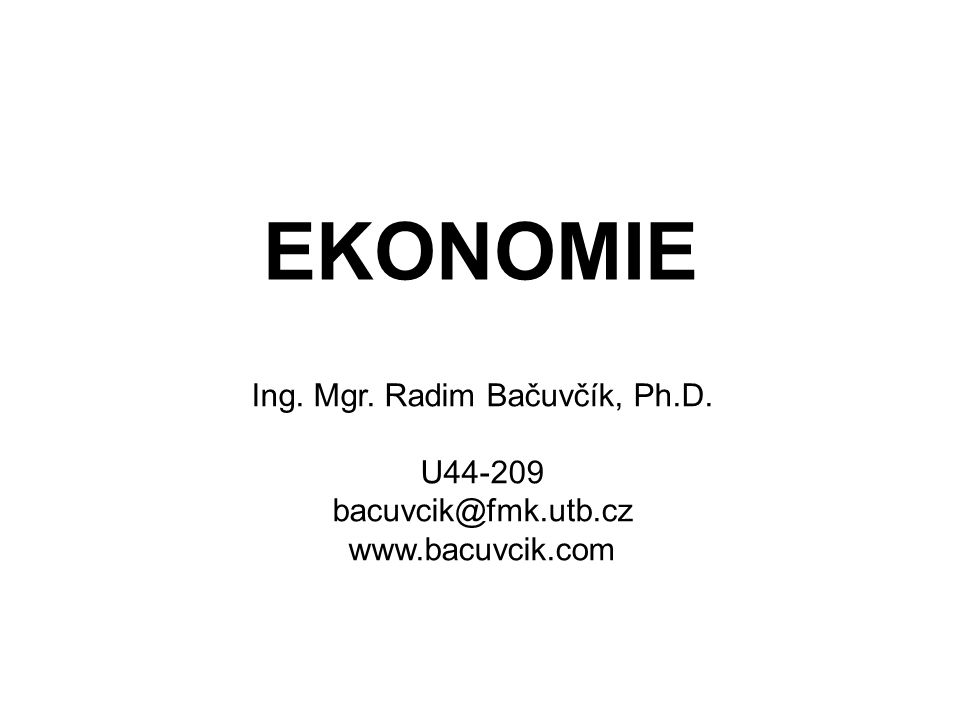 EKONOMIE Ing. Mgr. Radim Bačuvčík, Ph.D. U44-209 bacuvcik@fmk.utb.cz www.bacuvcik.com