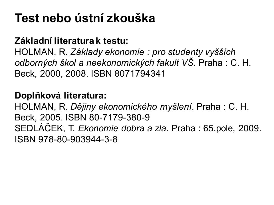 Test nebo ústní zkouška Základní literatura k testu: HOLMAN, R. Základy ekonomie : pro studenty vyšších odborných škol a neekonomických fakult VŠ. Pra