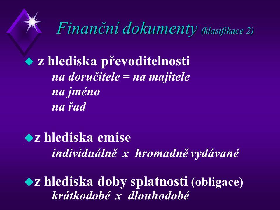 Finanční dokumenty (klasifikace 2) u z hlediska převoditelnosti na doručitele = na majitele na jméno na řad u z hlediska emise individuálně x hromadně vydávané u z hlediska doby splatnosti (obligace) krátkodobé x dlouhodobé