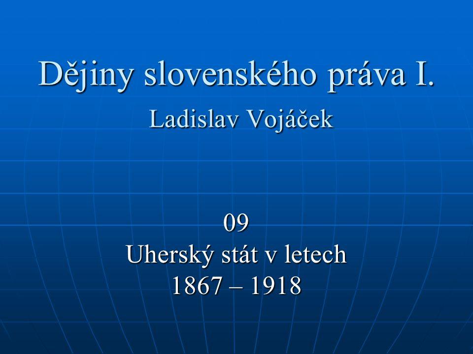 Dějiny slovenského práva I. Ladislav Vojáček 09 Uherský stát v letech 1867 – 1918