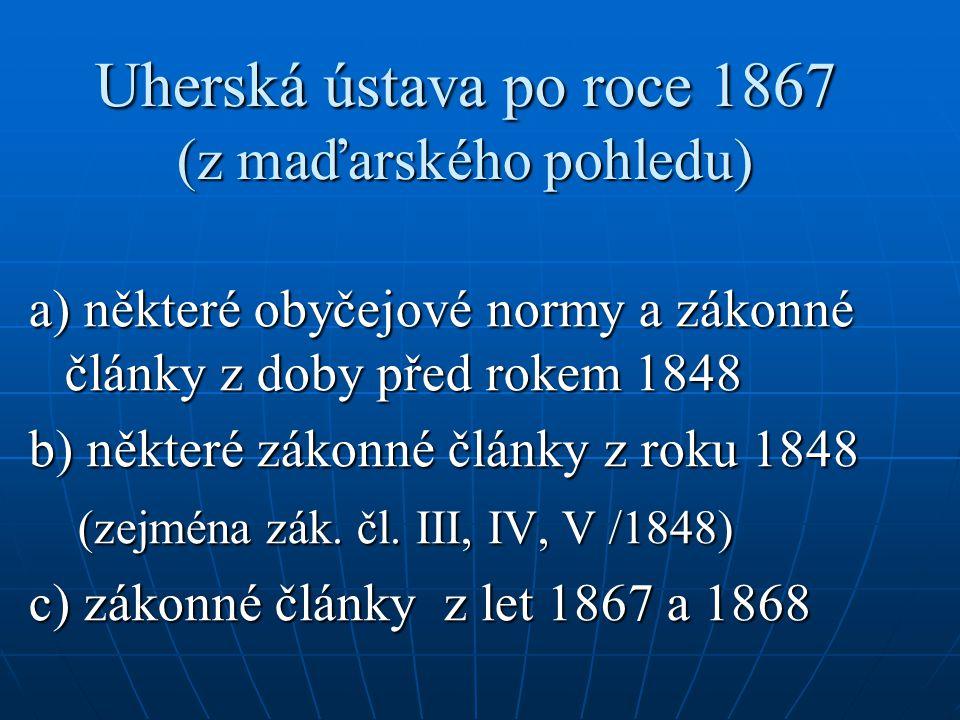 Uherská ústava po roce 1867 (z maďarského pohledu) a) některé obyčejové normy a zákonné články z doby před rokem 1848 b) některé zákonné články z roku