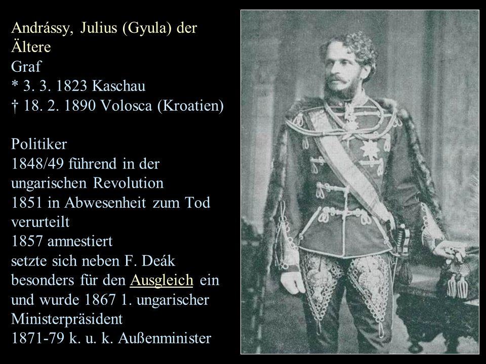 Andrássy, Julius (Gyula) der Ältere Graf * 3. 3. 1823 Kaschau † 18. 2. 1890 Volosca (Kroatien) Politiker 1848/49 führend in der ungarischen Revolution