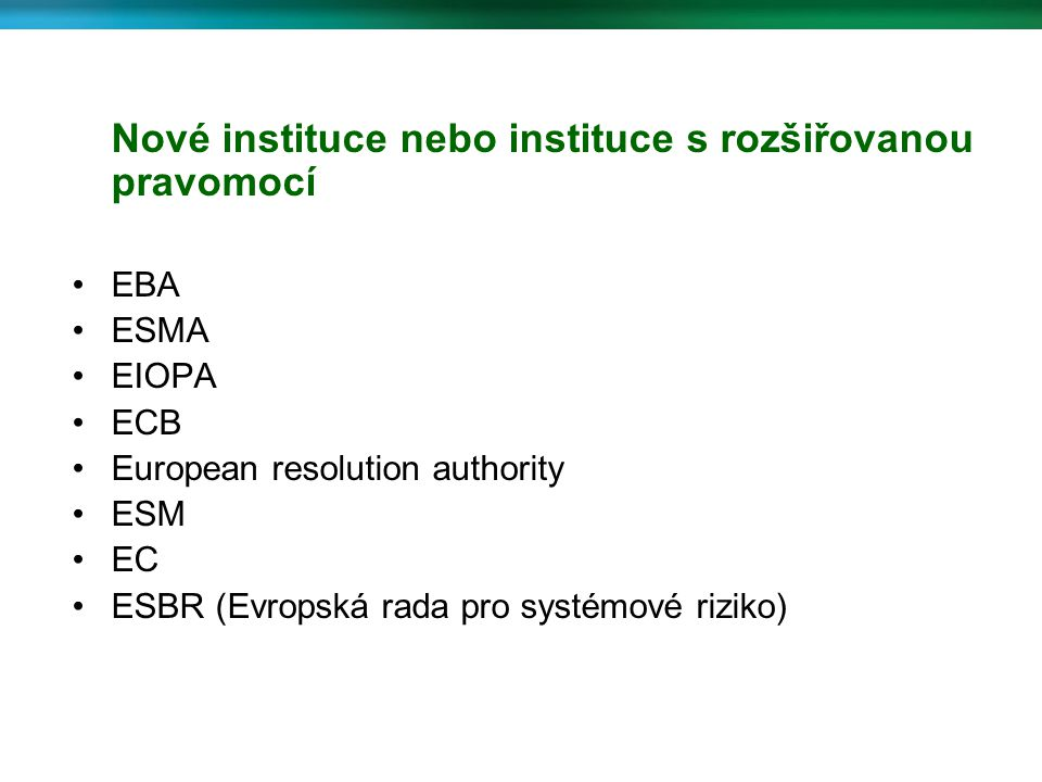 Nové instituce nebo instituce s rozšiřovanou pravomocí EBA ESMA EIOPA ECB European resolution authority ESM EC ESBR (Evropská rada pro systémové rizik