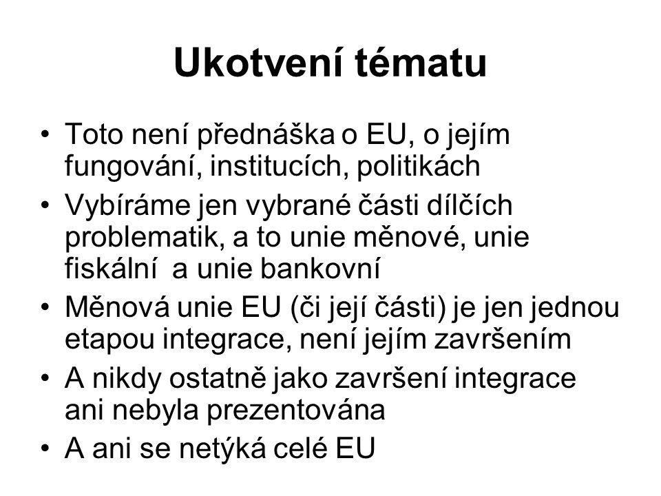 Ukotvení tématu Toto není přednáška o EU, o jejím fungování, institucích, politikách Vybíráme jen vybrané části dílčích problematik, a to unie měnové, unie fiskální a unie bankovní Měnová unie EU (či její části) je jen jednou etapou integrace, není jejím završením A nikdy ostatně jako završení integrace ani nebyla prezentována A ani se netýká celé EU