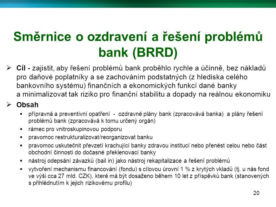 20 Směrnice o ozdravení a řešení problémů bank (BRRD)  Cíl - zajistit, aby řešení problémů bank proběhlo rychle a účinně, bez nákladů pro daňové poplatníky a se zachováním podstatných (z hlediska celého bankovního systému) finančních a ekonomických funkcí dané banky a minimalizovat tak riziko pro finanční stabilitu a dopady na reálnou ekonomiku  Obsah  přípravná a preventivní opatření - ozdravné plány bank (zpracovává banka) a plány řešení problémů bank (zpracovává k tomu určený orgán)  rámec pro vnitroskupinovou podporu  pravomoc restrukturalizovat/reorganizovat banku  pravomoc uskutečnit převzetí krachující banky zdravou institucí nebo přenést celou nebo část obchodní činnosti do dočasné překlenovací banky  nástroj odepsání závazků (bail in) jako nástroj rekapitalizace a řešení problémů  vytvoření mechanismu financování (fondu) s cílovou úrovní 1 % z krytých vkladů (tj.