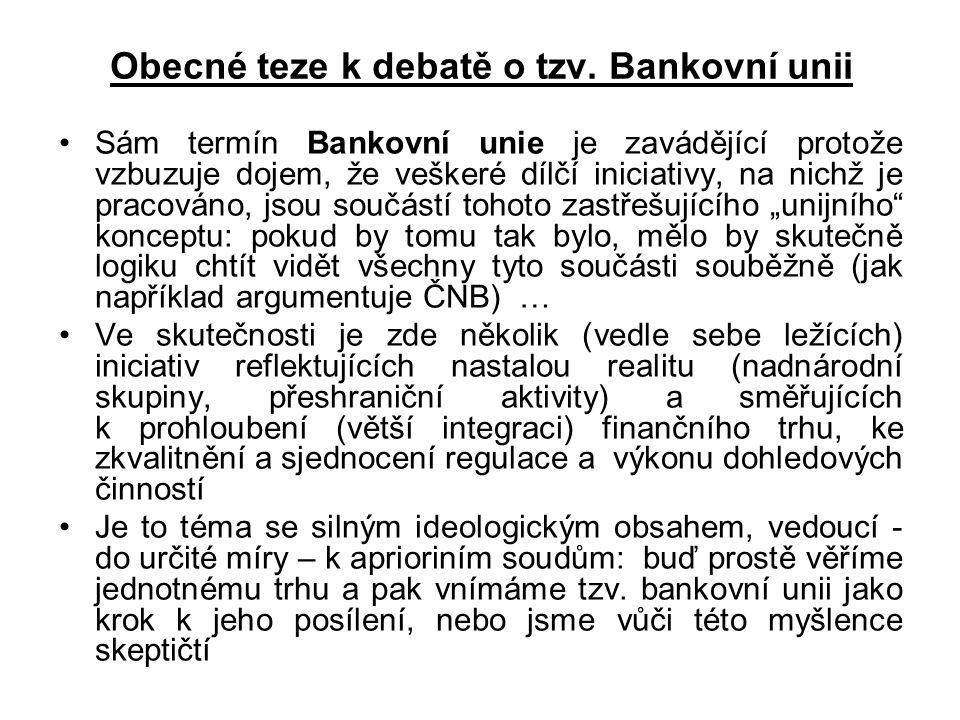 Obecné teze k debatě o tzv. Bankovní unii Sám termín Bankovní unie je zavádějící protože vzbuzuje dojem, že veškeré dílčí iniciativy, na nichž je prac