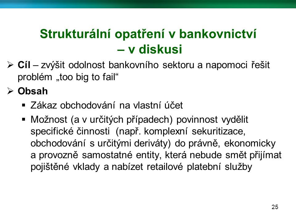 """25 Strukturální opatření v bankovnictví – v diskusi  Cíl – zvýšit odolnost bankovního sektoru a napomoci řešit problém """"too big to fail  Obsah  Zákaz obchodování na vlastní účet  Možnost (a v určitých případech) povinnost vydělit specifické činnosti (např."""