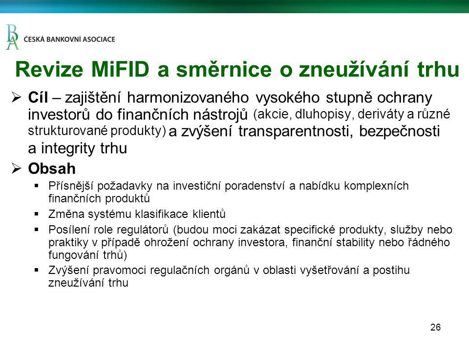 26 Revize MiFID a směrnice o zneužívání trhu  Cíl – zajištění harmonizovaného vysokého stupně ochrany investorů do finančních nástrojů (akcie, dluhopisy, deriváty a různé strukturované produkty) a zvýšení transparentnosti, bezpečnosti a integrity trhu  Obsah  Přísnější požadavky na investiční poradenství a nabídku komplexních finančních produktů  Změna systému klasifikace klientů  Posílení role regulátorů (budou moci zakázat specifické produkty, služby nebo praktiky v případě ohrožení ochrany investora, finanční stability nebo řádného fungování trhů)  Zvýšení pravomoci regulačních orgánů v oblasti vyšetřování a postihu zneužívání trhu