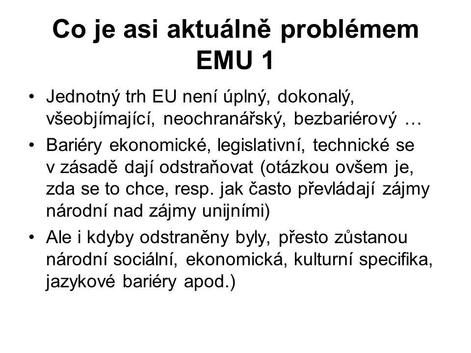 Co je asi aktuálně problémem EMU 1 Jednotný trh EU není úplný, dokonalý, všeobjímající, neochranářský, bezbariérový … Bariéry ekonomické, legislativní, technické se v zásadě dají odstraňovat (otázkou ovšem je, zda se to chce, resp.