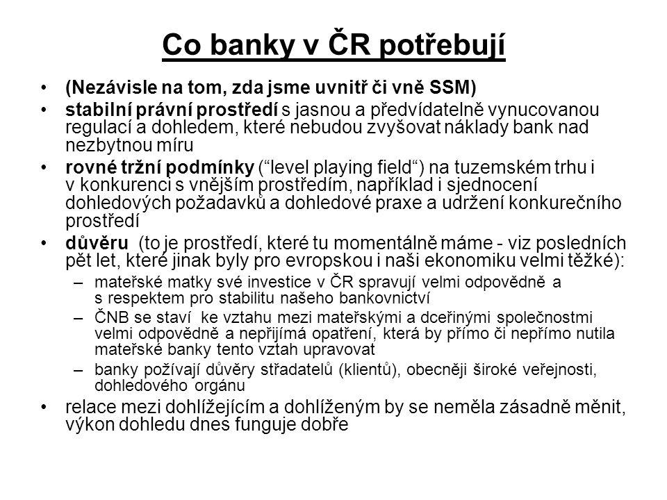 Co banky v ČR potřebují (Nezávisle na tom, zda jsme uvnitř či vně SSM) stabilní právní prostředí s jasnou a předvídatelně vynucovanou regulací a dohledem, které nebudou zvyšovat náklady bank nad nezbytnou míru rovné tržní podmínky ( level playing field ) na tuzemském trhu i v konkurenci s vnějším prostředím, například i sjednocení dohledových požadavků a dohledové praxe a udržení konkurečního prostředí důvěru (to je prostředí, které tu momentálně máme - viz posledních pět let, které jinak byly pro evropskou i naši ekonomiku velmi těžké): –mateřské matky své investice v ČR spravují velmi odpovědně a s respektem pro stabilitu našeho bankovnictví –ČNB se staví ke vztahu mezi mateřskými a dceřinými společnostmi velmi odpovědně a nepřijímá opatření, která by přímo či nepřímo nutila mateřské banky tento vztah upravovat –banky požívají důvěry střadatelů (klientů), obecněji široké veřejnosti, dohledového orgánu relace mezi dohlížejícím a dohlíženým by se neměla zásadně měnit, výkon dohledu dnes funguje dobře