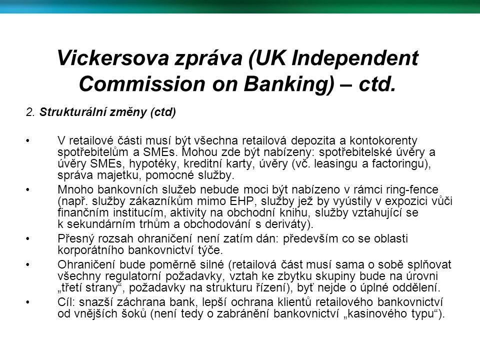 Vickersova zpráva (UK Independent Commission on Banking) – ctd. 2. Strukturální změny (ctd) V retailové části musí být všechna retailová depozita a ko