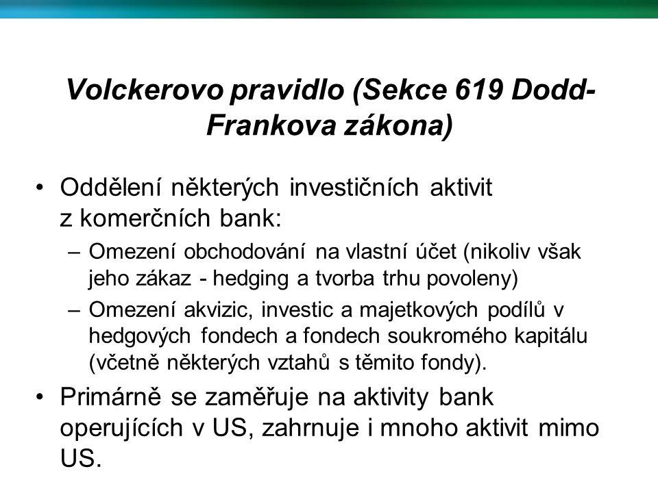 Volckerovo pravidlo (Sekce 619 Dodd- Frankova zákona) Oddělení některých investičních aktivit z komerčních bank: –Omezení obchodování na vlastní účet (nikoliv však jeho zákaz - hedging a tvorba trhu povoleny) –Omezení akvizic, investic a majetkových podílů v hedgových fondech a fondech soukromého kapitálu (včetně některých vztahů s těmito fondy).