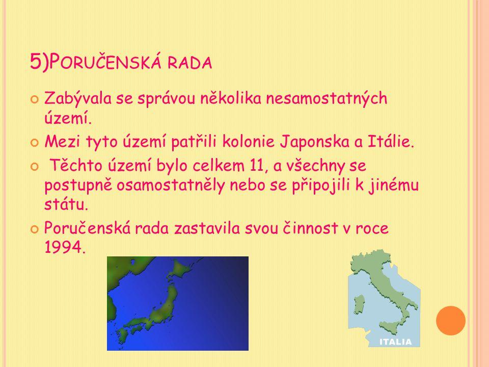 5)P ORUČENSKÁ RADA Zabývala se správou několika nesamostatných území. Mezi tyto území patřili kolonie Japonska a Itálie. Těchto území bylo celkem 11,