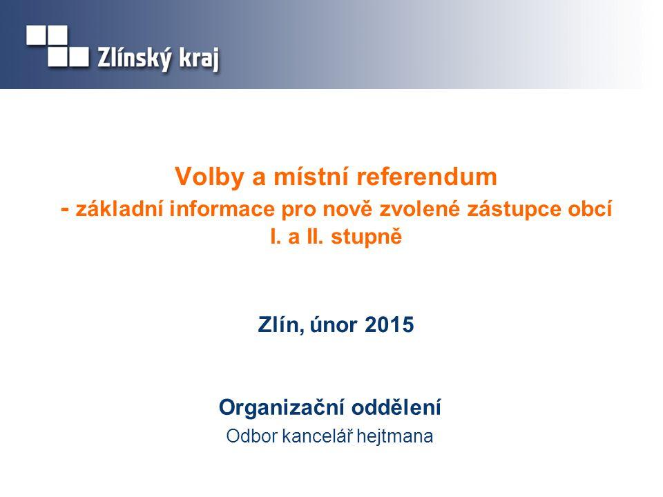 Volby a místní referendum - základní informace pro nově zvolené zástupce obcí I. a II. stupně Zlín, únor 2015 Organizační oddělení Odbor kancelář hejt
