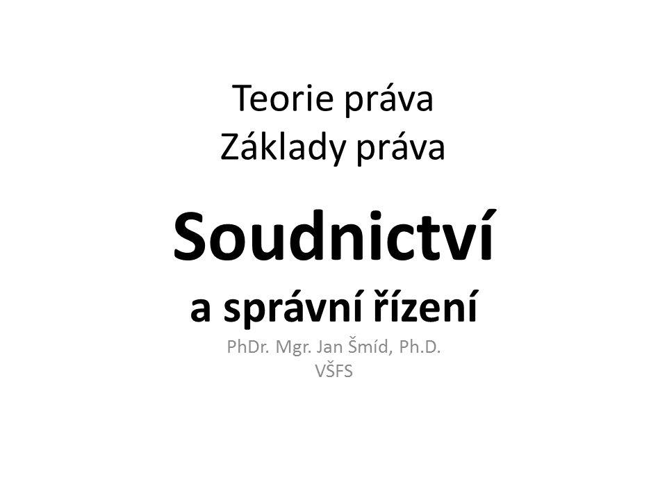 Teorie práva Základy práva Soudnictví a správní řízení PhDr. Mgr. Jan Šmíd, Ph.D. VŠFS