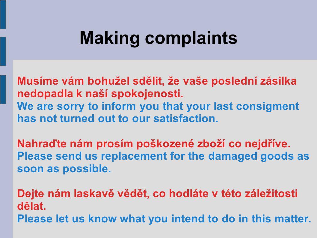 Making complaints Musíme vám bohužel sdělit, že vaše poslední zásilka nedopadla k naší spokojenosti. We are sorry to inform you that your last consigm