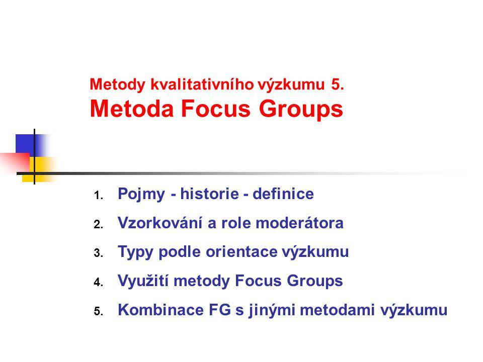 Metody kvalitativního výzkumu 5. Metoda Focus Groups 1. Pojmy - historie - definice 2. Vzorkování a role moderátora 3. Typy podle orientace výzkumu 4.