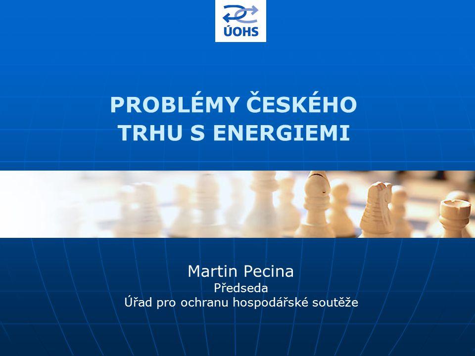 PROBLÉMY ČESKÉHO TRHU S ENERGIEMI Martin Pecina Předseda Úřad pro ochranu hospodářské soutěže