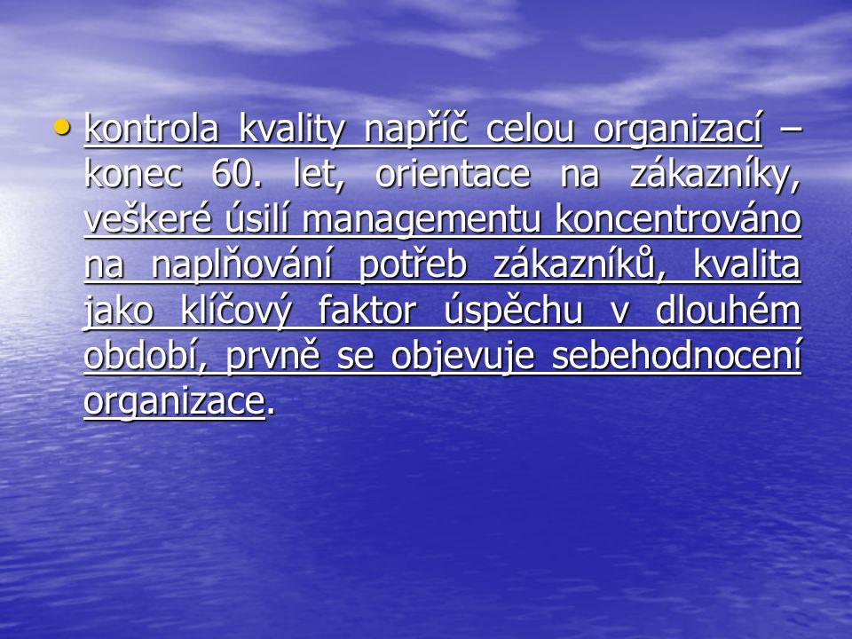 kontrola kvality napříč celou organizací – konec 60. let, orientace na zákazníky, veškeré úsilí managementu koncentrováno na naplňování potřeb zákazní