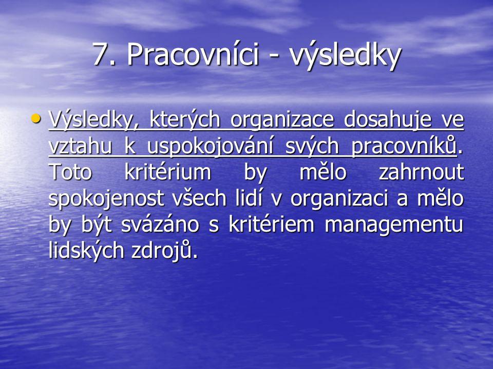 7. Pracovníci - výsledky Výsledky, kterých organizace dosahuje ve vztahu k uspokojování svých pracovníků. Toto kritérium by mělo zahrnout spokojenost