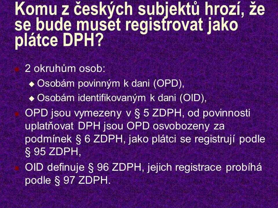 Komu z českých subjektů hrozí, že se bude muset registrovat jako plátce DPH? 2 okruhům osob:  Osobám povinným k dani (OPD),  Osobám identifikovaným