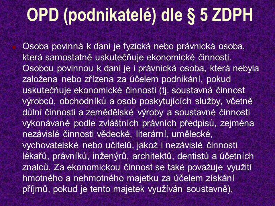 OPD (podnikatelé) dle § 5 ZDPH Osoba povinná k dani je fyzická nebo právnická osoba, která samostatně uskutečňuje ekonomické činnosti. Osobou povinnou
