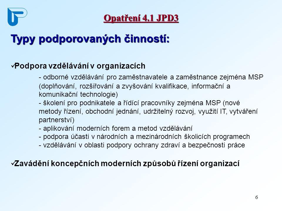 6 Opatření 4.1 JPD3 Typy podporovaných činností: Podpora vzdělávání v organizacích - odborné vzdělávání pro zaměstnavatele a zaměstnance zejména MSP (doplňování, rozšiřování a zvyšování kvalifikace, informační a komunikační technologie) - školení pro podnikatele a řídící pracovníky zejména MSP (nové metody řízení, obchodní jednání, udržitelný rozvoj, využití IT, vytváření partnerství) - aplikování moderních forem a metod vzdělávání - podpora účasti v národních a mezinárodních školicích programech - vzdělávání v oblasti podpory ochrany zdraví a bezpečnosti práce Zavádění koncepčních moderních způsobů řízení organizací