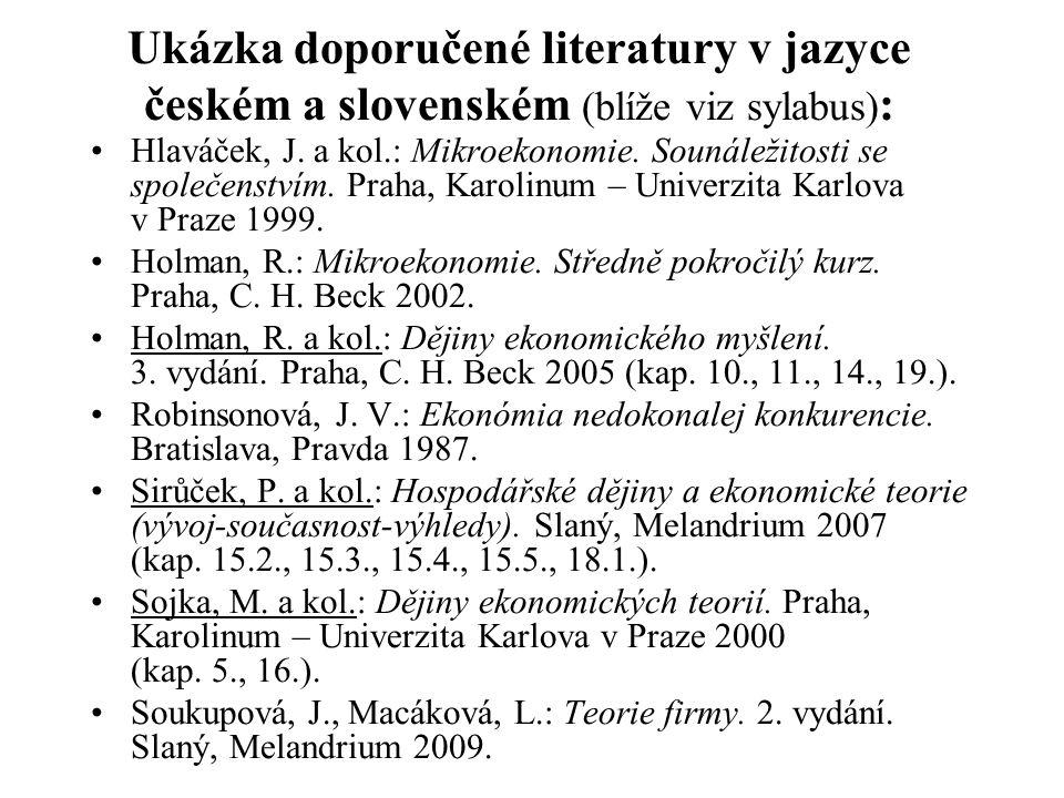 Ukázka doporučené literatury v jazyce českém a slovenském (blíže viz sylabus) : Hlaváček, J. a kol.: Mikroekonomie. Sounáležitosti se společenstvím. P