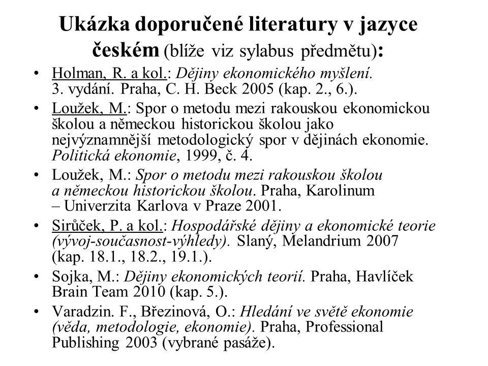 Ukázka doporučené literatury v jazyce českém (blíže viz sylabus předmětu) : Holman, R. a kol.: Dějiny ekonomického myšlení. 3. vydání. Praha, C. H. Be